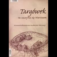 Targówek - tu zaczyna się Warszawa : wczesnośredniowieczne osadnictwo Warszawy